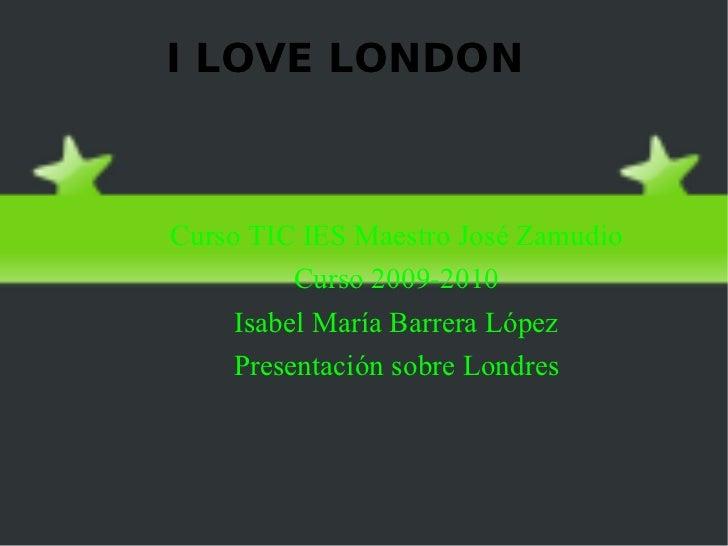 I LOVE LONDON <ul>Curso TIC IES Maestro José Zamudio Curso 2009-2010 Isabel María Barrera López Presentación sobre  Londre...