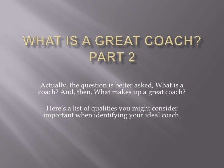 Actually, the question is better asked, What is acoach? And, then, What makes up a great coach?  Here's a list of qualitie...
