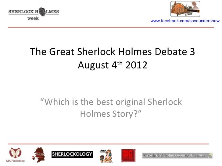 "www.facebook.com/saveundershawThe Great Sherlock Holmes Debate 3          August 4th 2012  ""Which is the best original She..."