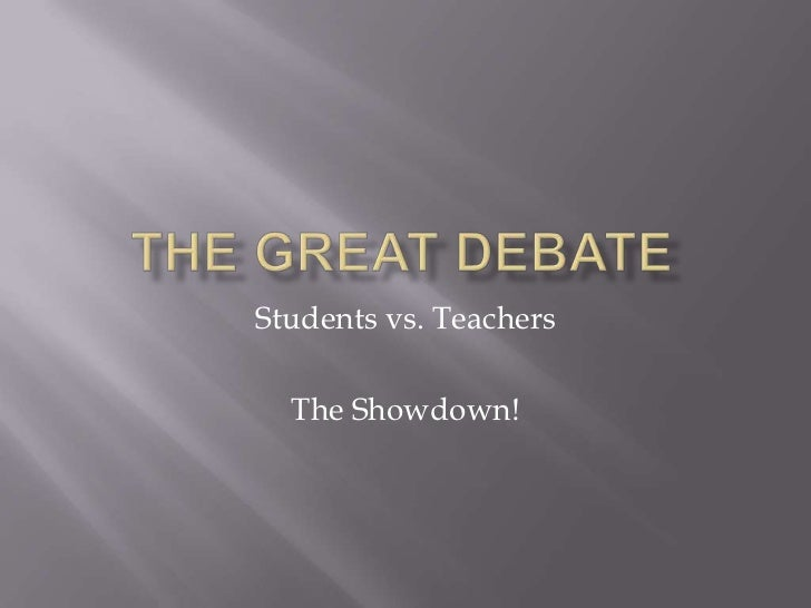 The Great Debate<br />Students vs. Teachers<br />The Showdown!<br />