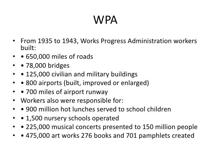 WPA<br />From 1935 to 1943, Works Progress Administration workers built:<br />• 650,000 miles of roads<br />• 78,000 bridg...