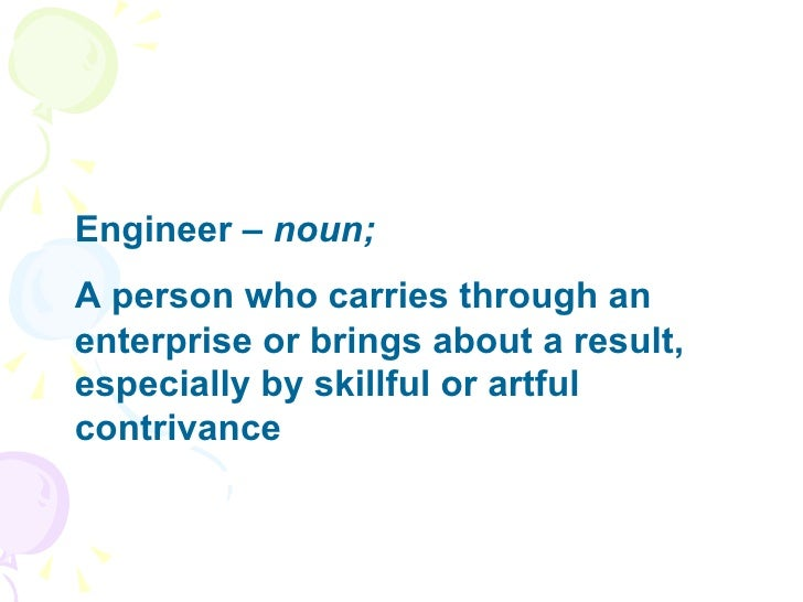 Engineer –  noun; A person who carries through an enterprise or brings about a result, especially by skillful or artful co...