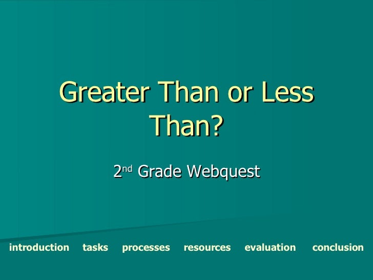 Greater Than or Less Than? 2 nd  Grade Webquest introduction   tasks   processes   resources   evaluation   conclusion