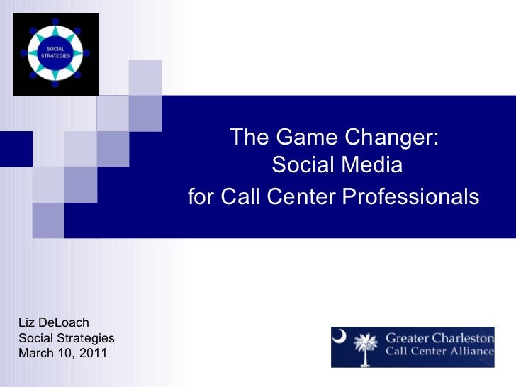 The Game Changer:  Social Media for Call Center Professionals   Liz DeLoach Social Strategies March 10, 2011