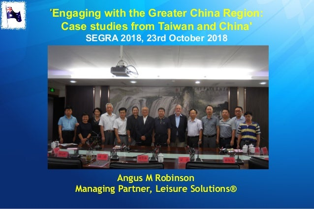 ''Engaging with the Greater China Region: Case studies from Taiwan and China' SEGRA 2018, 23rd October 2018 Angus M Robins...