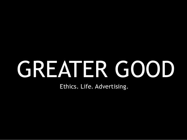 GREATER GOOD Ethics. Life. Advertising.