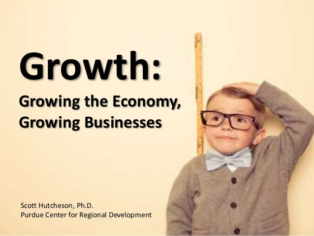 Growth: Growing the Economy, Growing Businesses Scott Hutcheson, Ph.D. Purdue Center for Regional Development