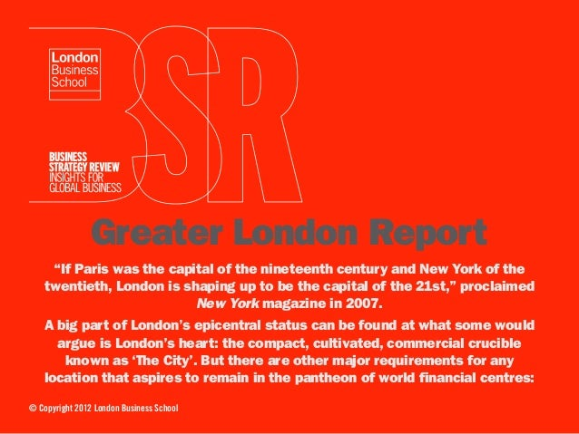 "Greater London Report     ""If Paris was the capital of the nineteenth century and New York of the    twentieth, London is ..."