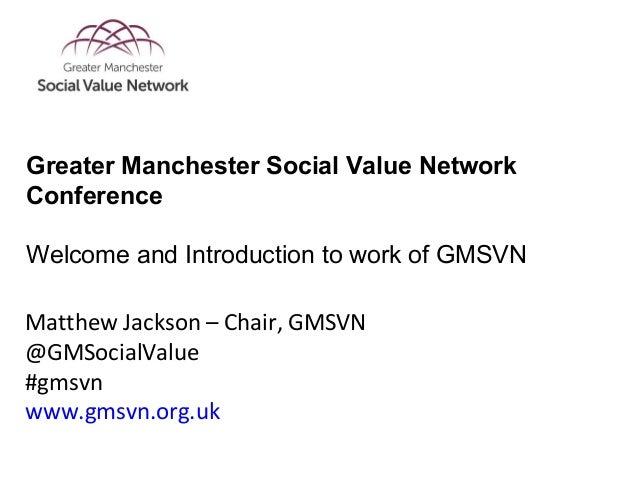 Matthew Jackson – Chair, GMSVN @GMSocialValue #gmsvn www.gmsvn.org.uk Greater Manchester Social Value Network Conference W...