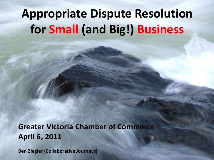 Appropriate Dispute Resolution  for Small (and Big!) BusinessGreater Victoria Chamber of CommerceApril 6, 2011Ben Ziegler ...