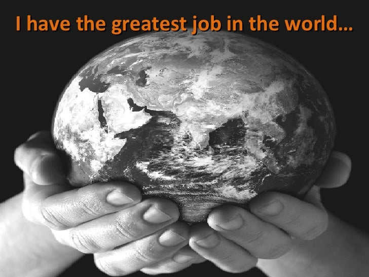 I have the greatest job in the world…