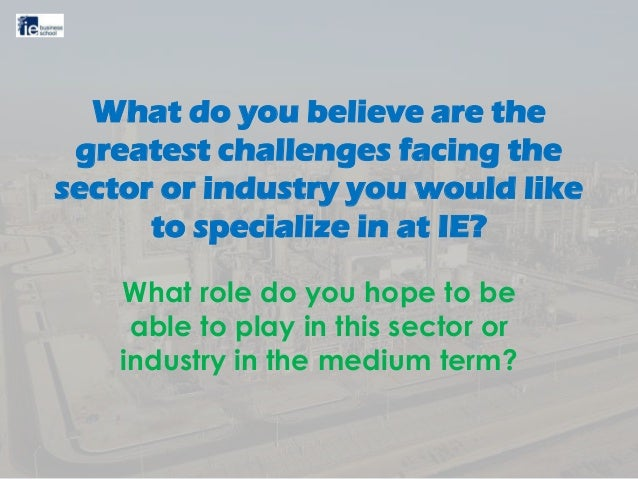 What do you believe are the greatest challenges facing the sector or industry you would like to specialize in at IE? What ...