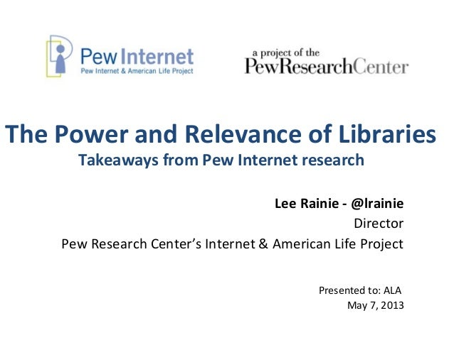 The Power and Relevance of LibrariesTakeaways from Pew Internet researchLee Rainie - @lrainieDirectorPew Research Center's...