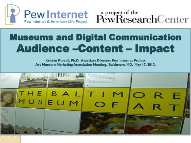 Museums and Digital CommunicationAudience –Content – ImpactKristen Purcell, Ph.D.,Associate Director, Pew Internet Project...