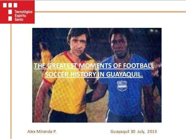 THE GREATEST MOMENTS OF FOOTBALL SOCCER HISTORY IN GUAYAQUIL. Guayaquil 30 July, 2013Alex Miranda P.