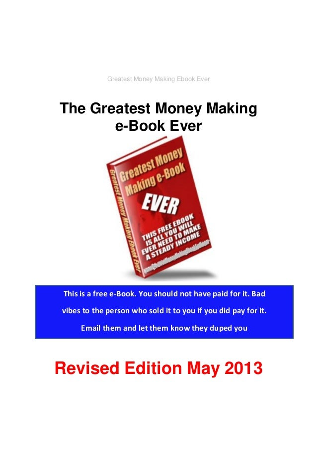 Greatest Money Making Ebook Ever The Greatest Money Making e-Book Ever Revised Edition May 2013 This is a free e-Book. You...