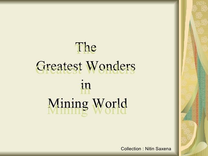 <ul><li>The  </li></ul><ul><li>Greatest Wonders  </li></ul><ul><li>in  </li></ul><ul><li>Mining World </li></ul>The  Great...