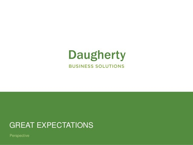 Confidential and Proprietary to Daugherty Business Solutions Perspective GREAT EXPECTATIONS