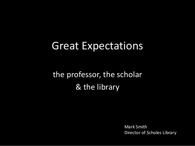 Great Expectations the professor, the scholar & the library  Mark Smith Director of Scholes Library