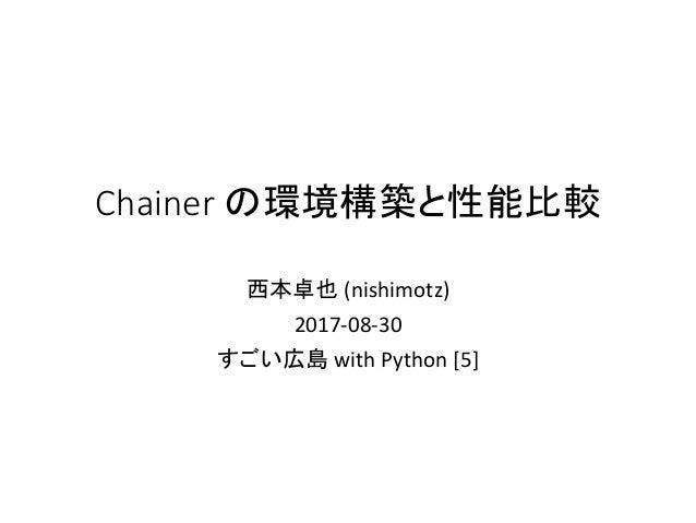Chainer の環境構築と性能比較 西本卓也 (nishimotz) 2017-08-30 すごい広島 with Python [5]