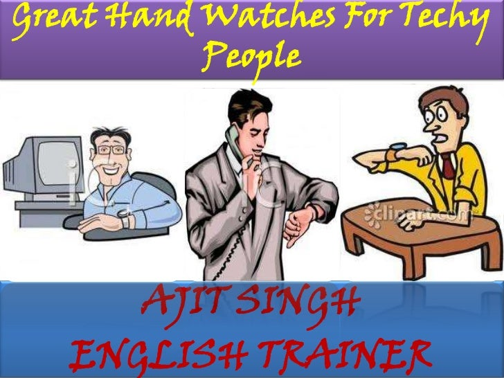 Great Hand Watches For Techy People <br />AJIT SINGH<br />ENGLISH TRAINER<br />