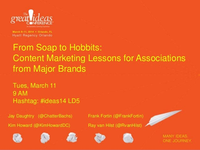 From Soap to Hobbits: Content Marketing Lessons for Associations from Major Brands Tues, March 11 9 AM Hashtag: #ideas14 L...