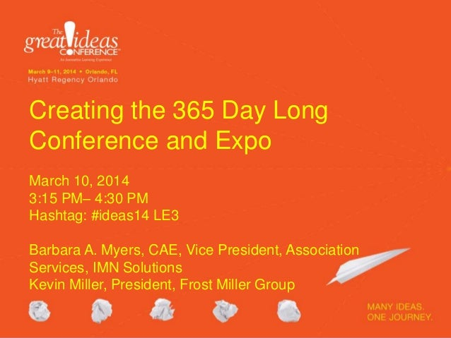 Creating the 365 Day Long Conference and Expo March 10, 2014 3:15 PM– 4:30 PM Hashtag: #ideas14 LE3 Barbara A. Myers, CAE,...