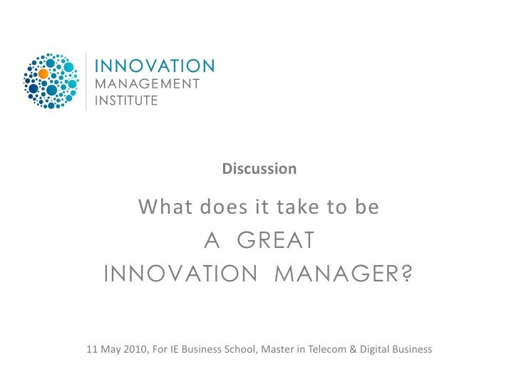 Discussion        What does it take to be            A GREAT    INNOVATION MANAGER?   11 May 2010, For IE Business School,...