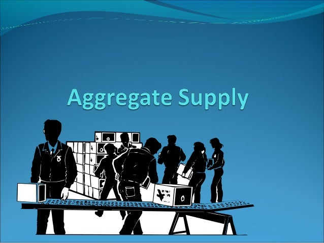 Aggregate Supply  Aggregate supply is the relationship between the price level in the  economy and the quantity of aggreg...