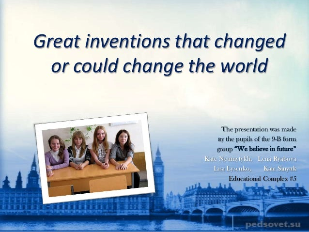 Great inventions that changed  or could change the world                         The presentation was made                ...