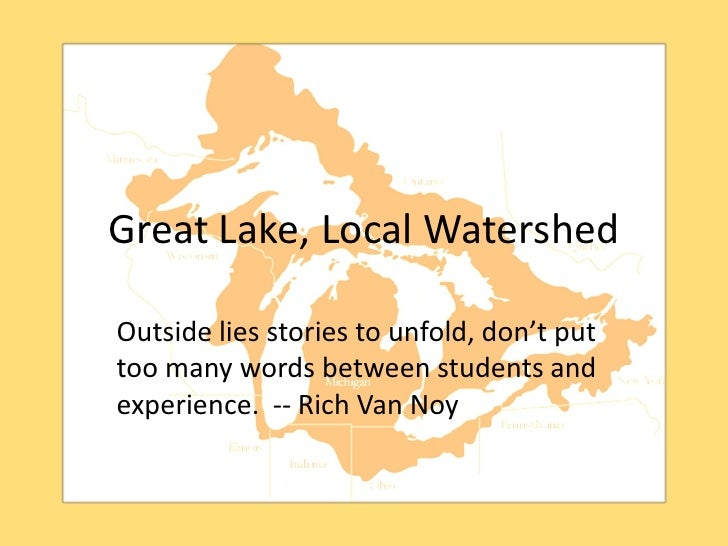 Great Lake, Local WatershedOutside lies stories to unfold, don't puttoo many words between students andexperience. -- Rich...