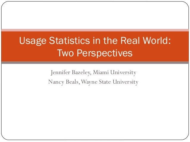 Usage Statistics in the Real World:        Two Perspectives      Jennifer Bazeley, Miami University      Nancy Beals, Wayn...