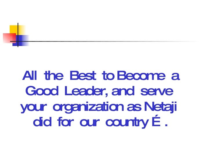 All  the  Best  to Become  a Good  Leader, and  serve  your  organization as Netaji  did  for  our  country ….