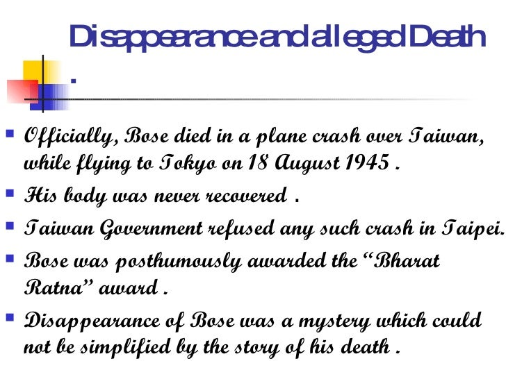 Disappearance and alleged Death . <ul><li>Officially, Bose died in a plane crash over Taiwan, while flying to Tokyo on 18 ...