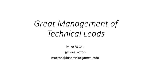 Great Management of Technical Leads Mike Acton @mike_acton macton@insomniacgames.com