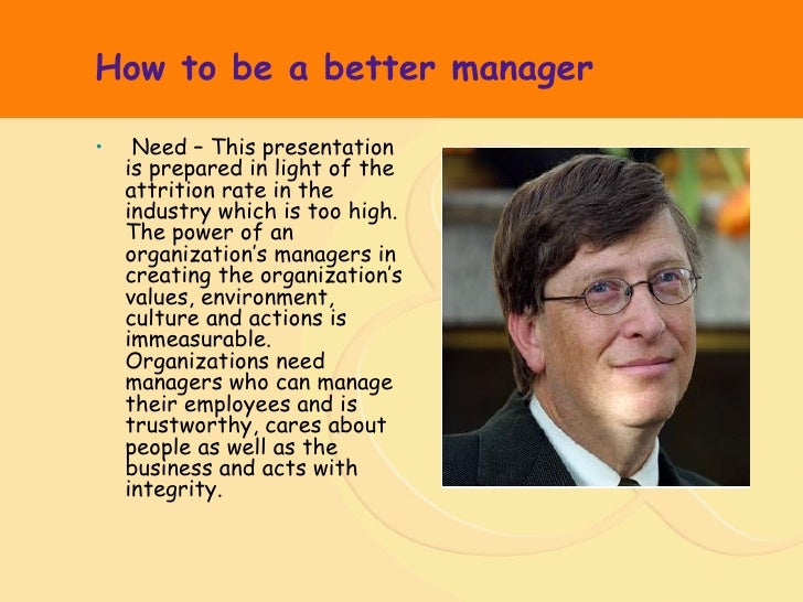 How to be a better manager <ul><li>Need – This presentation is prepared in light of the attrition rate in the industry whi...