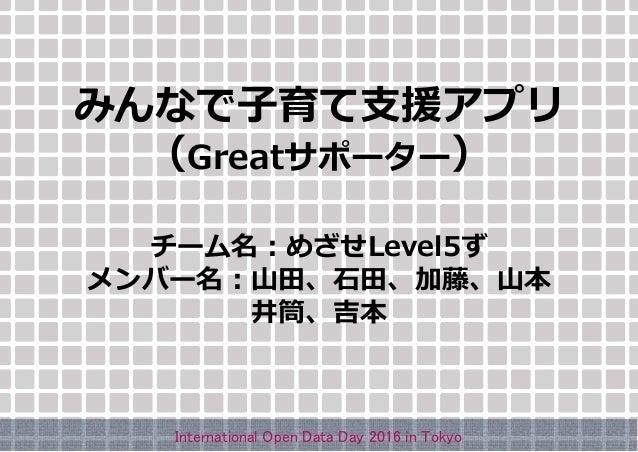 みんなで子育て支援アプリ (Greatサポーター) チーム名:めざせLevel5ず メンバー名:山田、石田、加藤、山本 井筒、吉本 International Open Data Day 2016 in Tokyo