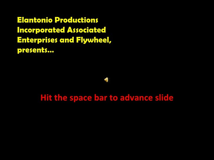 Hit the space bar to advance slide Elantonio Productions Incorporated Associated Enterprises and Flywheel, presents…