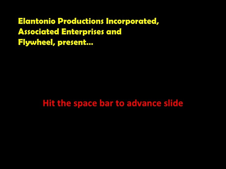 Hit the space bar to advance slide Elantonio Productions Incorporated, Associated Enterprises and  Flywheel, present…
