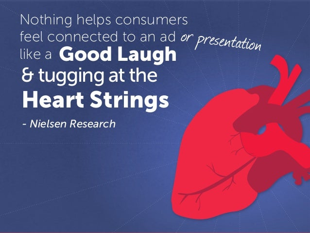 - Nielsen Research Nothing helps consumers feel connected to an ad like a Good Laugh & tugging at the Heart Strings or pre...