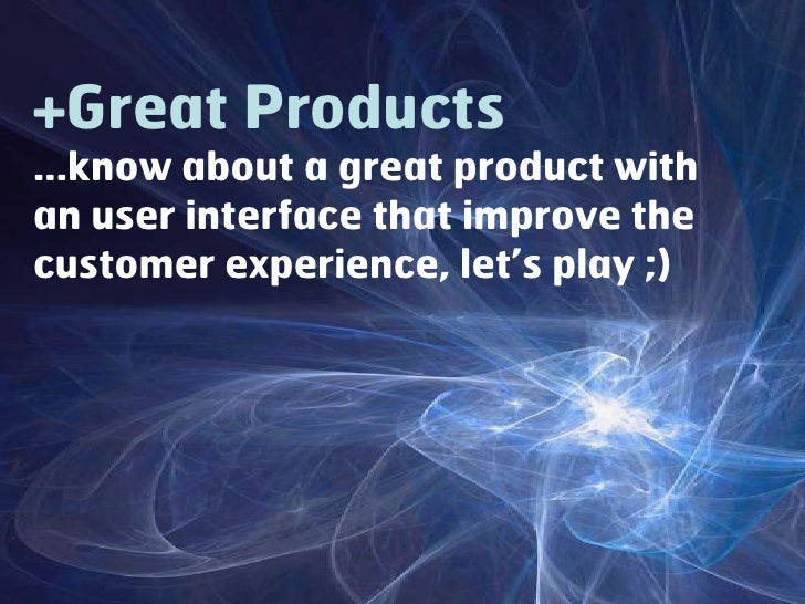 +Great Products...know about a great product with an user interface that improve the customer experience, let's play ;)<br />