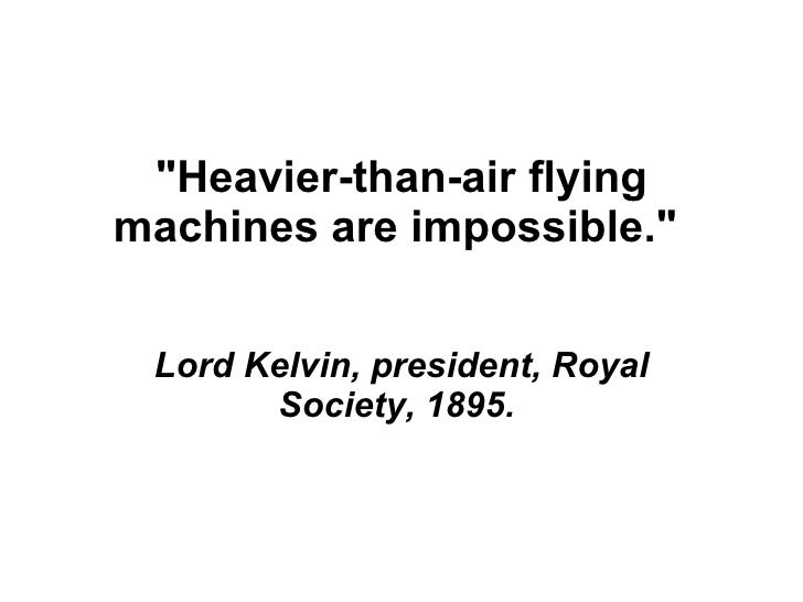 """""""Heavier-than-air flying machines are impossible.""""  Lord Kelvin, president, Royal Society, 1895."""