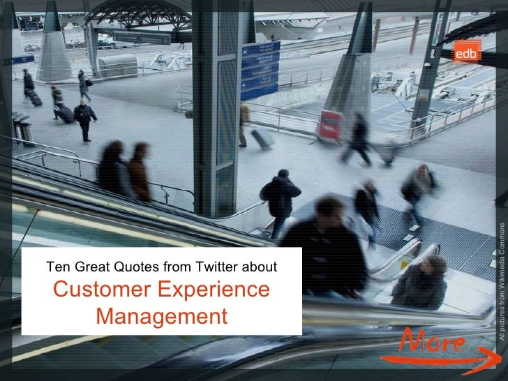 Ten Great Quotes from Twitter about Customer Experience Management All pictures from Wikimedia Commons