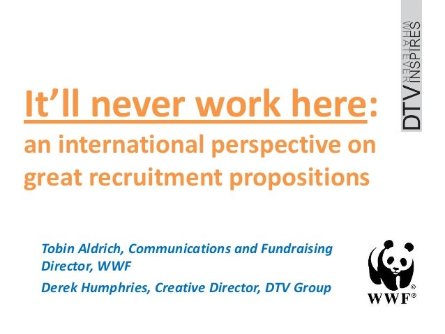 It'll never work here:an international perspective ongreat recruitment propositions Tobin Aldrich, Communications and Fund...