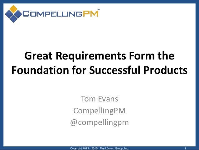 Great Requirements Form the Foundation for Successful Products Tom Evans CompellingPM @compellingpm Copyright 2013 - 2015....