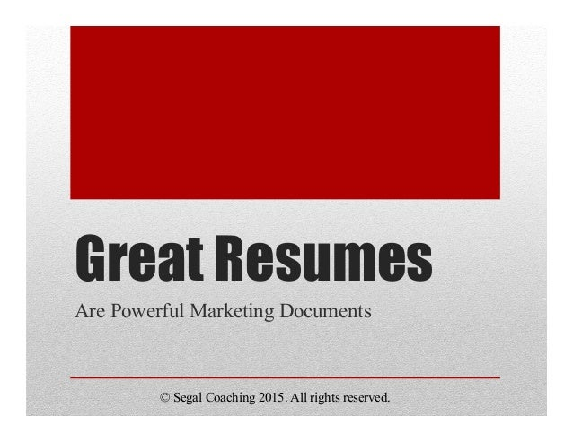 Great Resumes Are Powerful Marketing Documents © Segal Coaching 2015. All rights reserved.