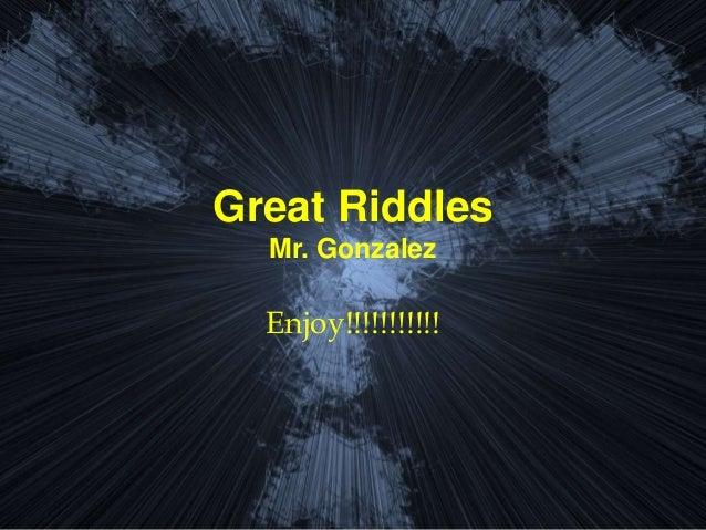 Great Riddles Mr. Gonzalez Enjoy!!!!!!!!!!!