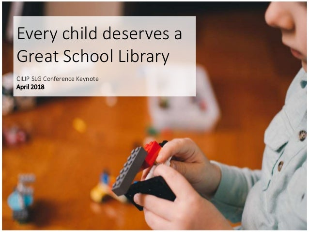 Every child deserves a Great School Library CILIP SLG Conference Keynote April 2018