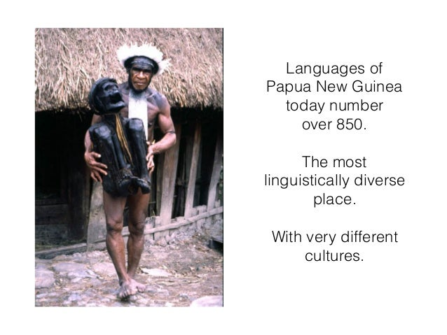 Languages of Papua New Guinea today number over 850. The most linguistically diverse place. With very different cultures.