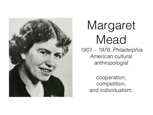 Margaret Mead 1901 – 1978, Philadelphia American cultural anthropologist cooperation, competition, and individualism.